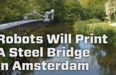 Robots Will Print A Steel Bridge In Amsterdam